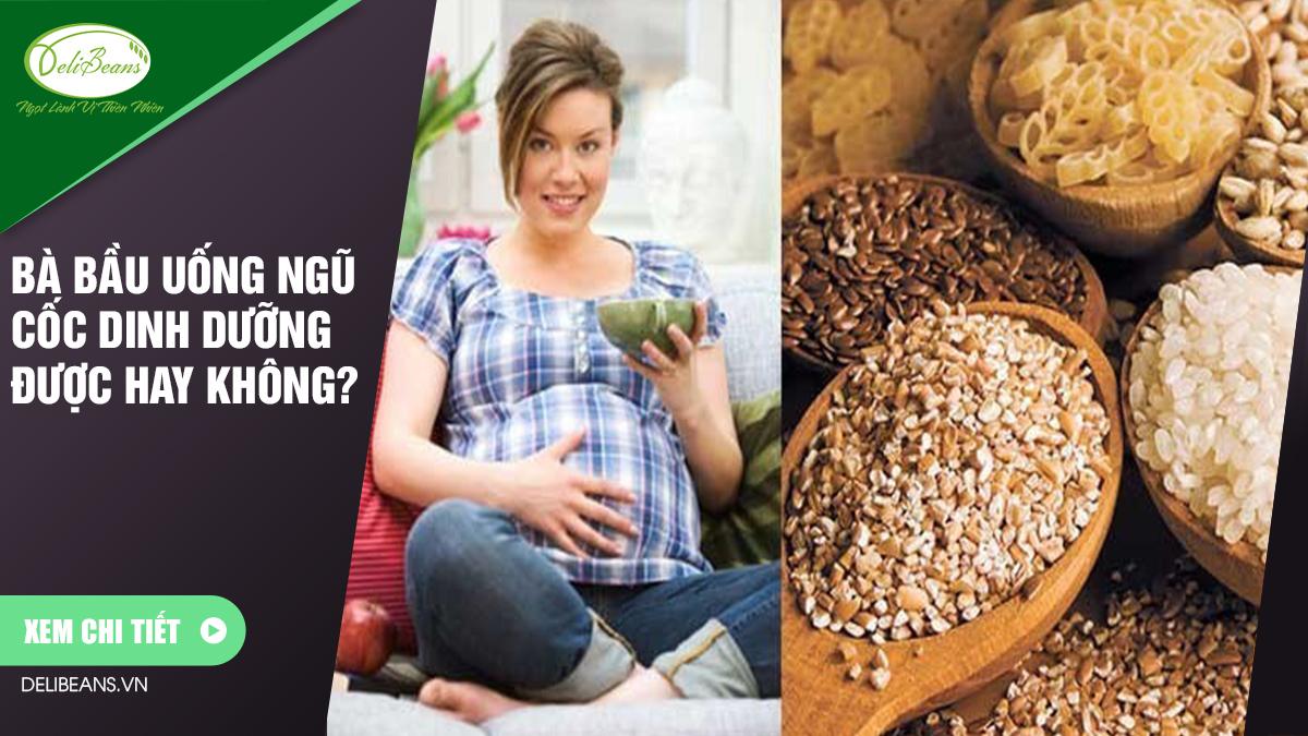 Bà bầu uống ngũ cốc dinh dưỡng được không ? 1 - Deli Beans