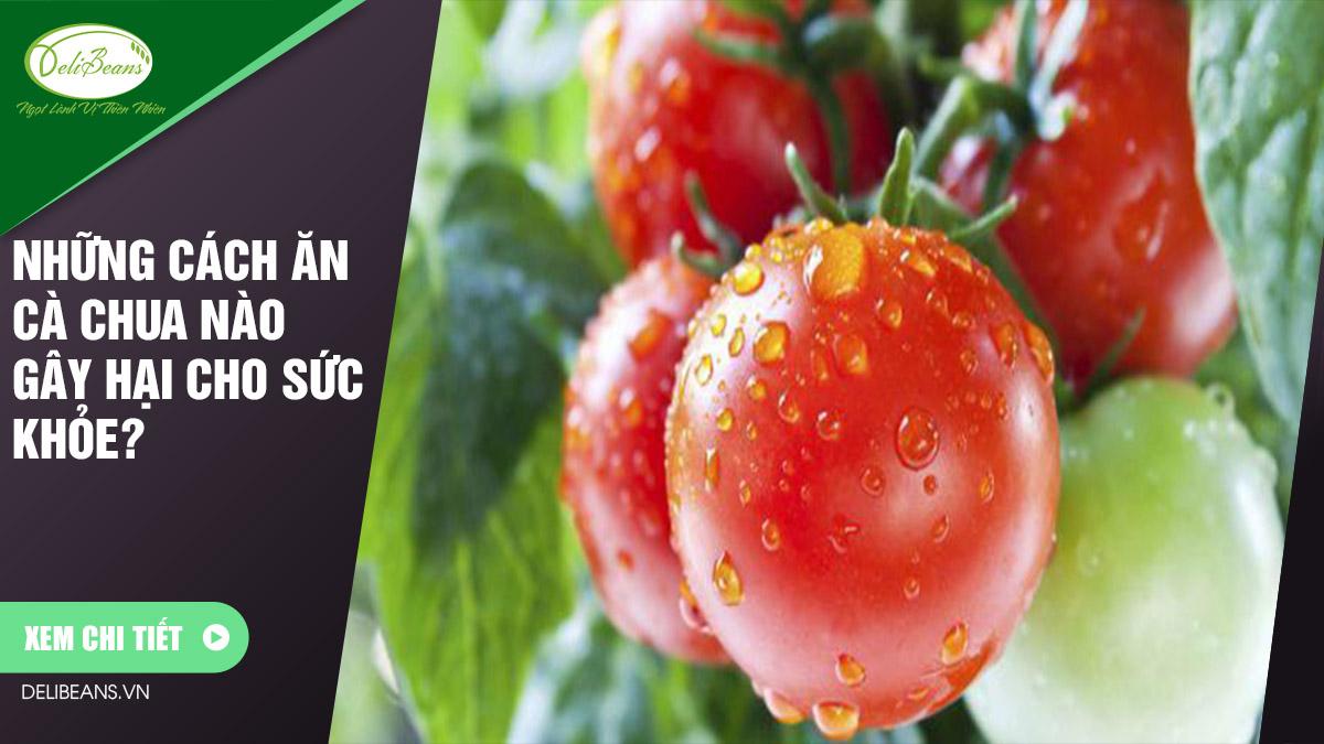 Những cách ăn cà chua nào gây hại cho sức khỏe? 8 - Deli Beans