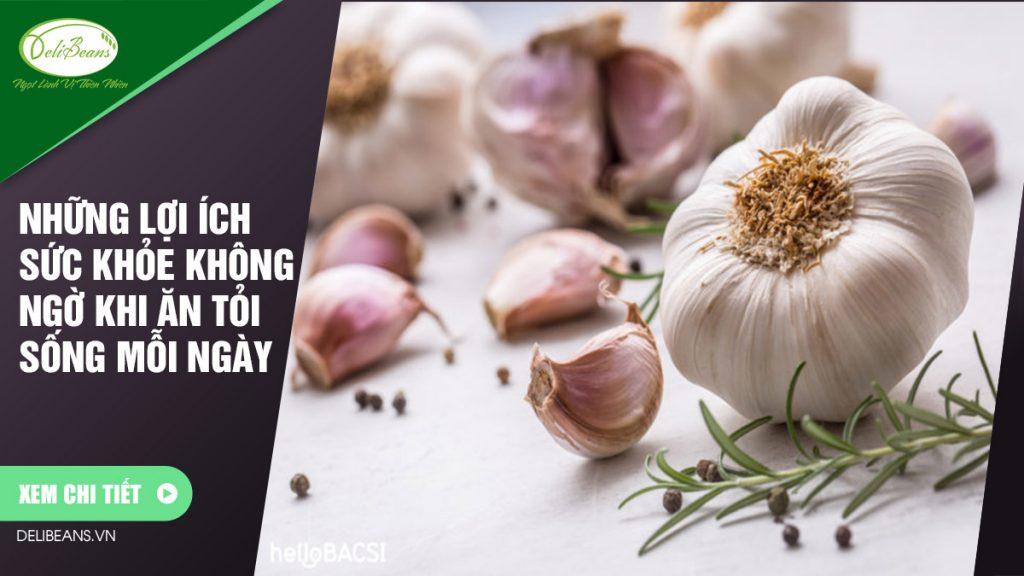 Những lợi ích sức khỏe không ngờ khi ăn tỏi sống mỗi ngày