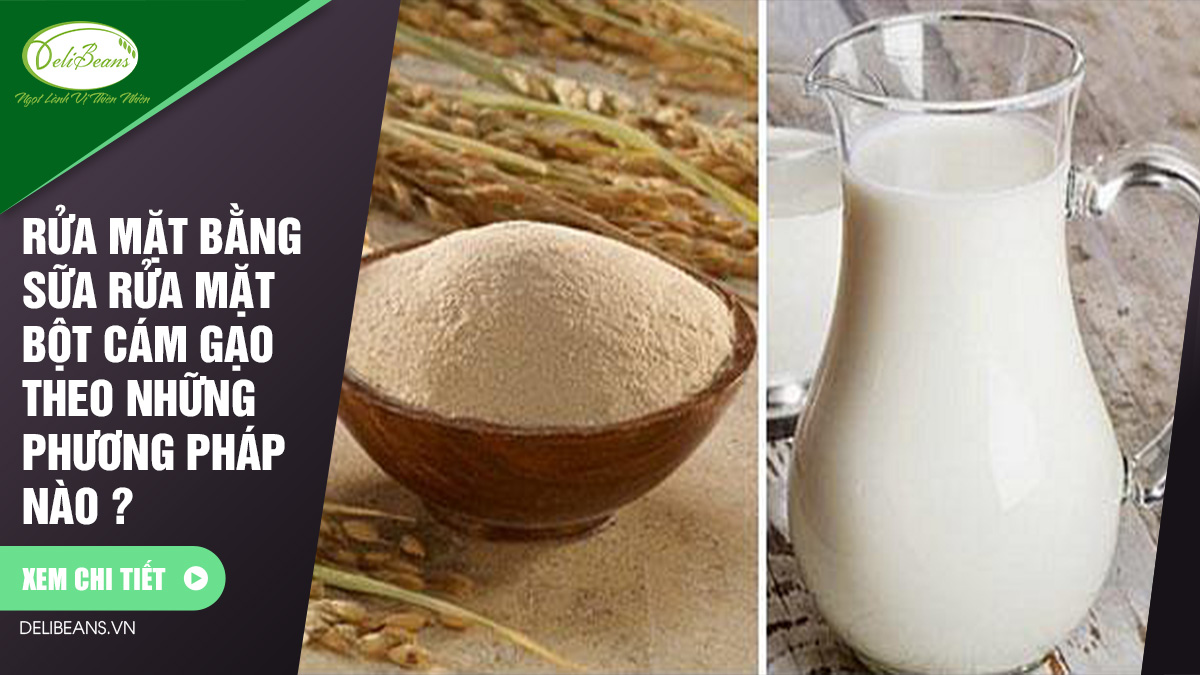 Rửa mặt bằng sữa rửa mặt bột cám gạo theo những phương pháp nào ?