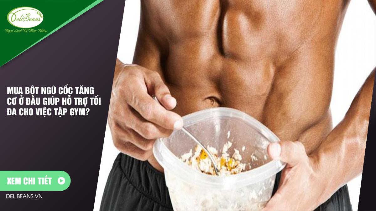 Mua bột ngũ cốc tăng cơ ở đâu giúp hỗ trợ tối đa cho việc tập gym? 3 - Deli Beans