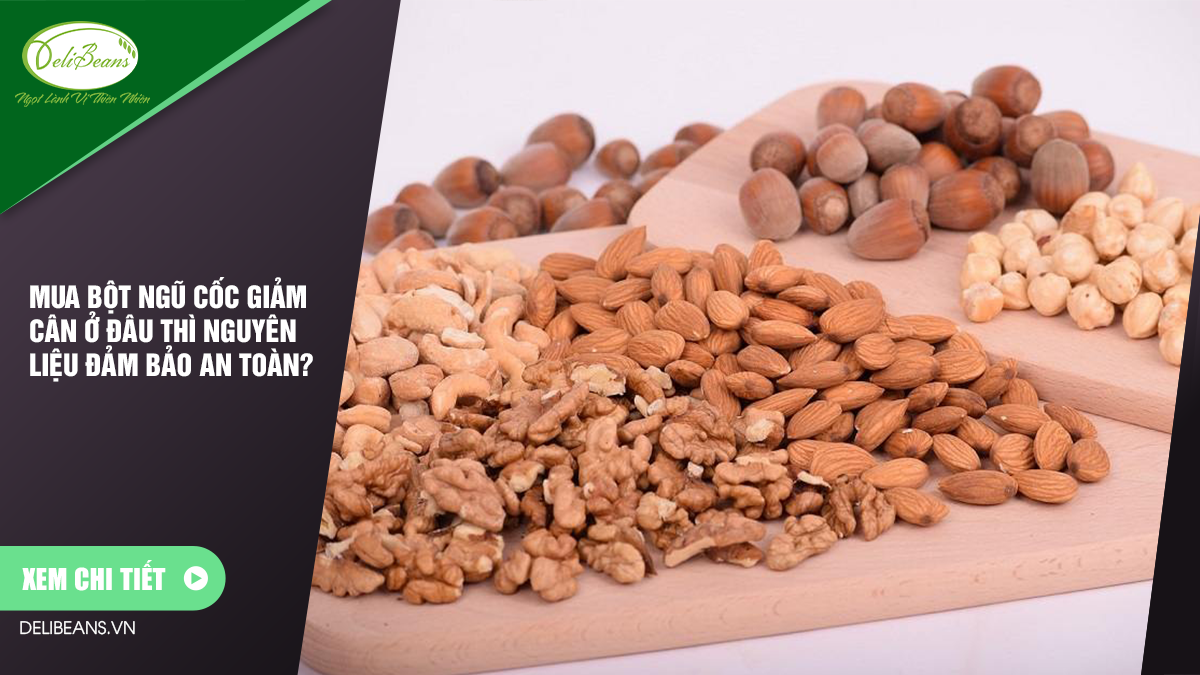 Mua bột ngũ cốc giảm cân ở đâu thì nguyên liệu đảm bảo an toàn? 5 - Deli Beans