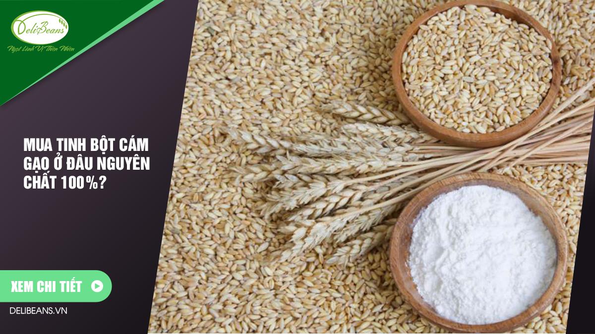 Mua tinh bột cám gạo ở đâu nguyên chất 100%? 3 - Deli Beans