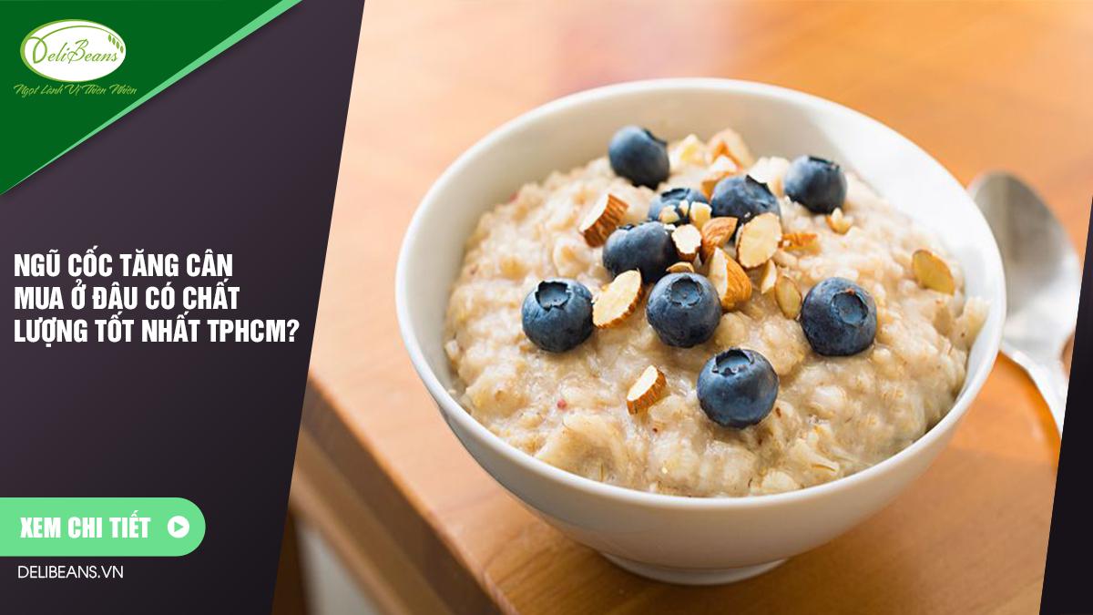Ngũ cốc tăng cân mua ở đâu có chất lượng tốt nhất TPHCM? 9 - Deli Beans