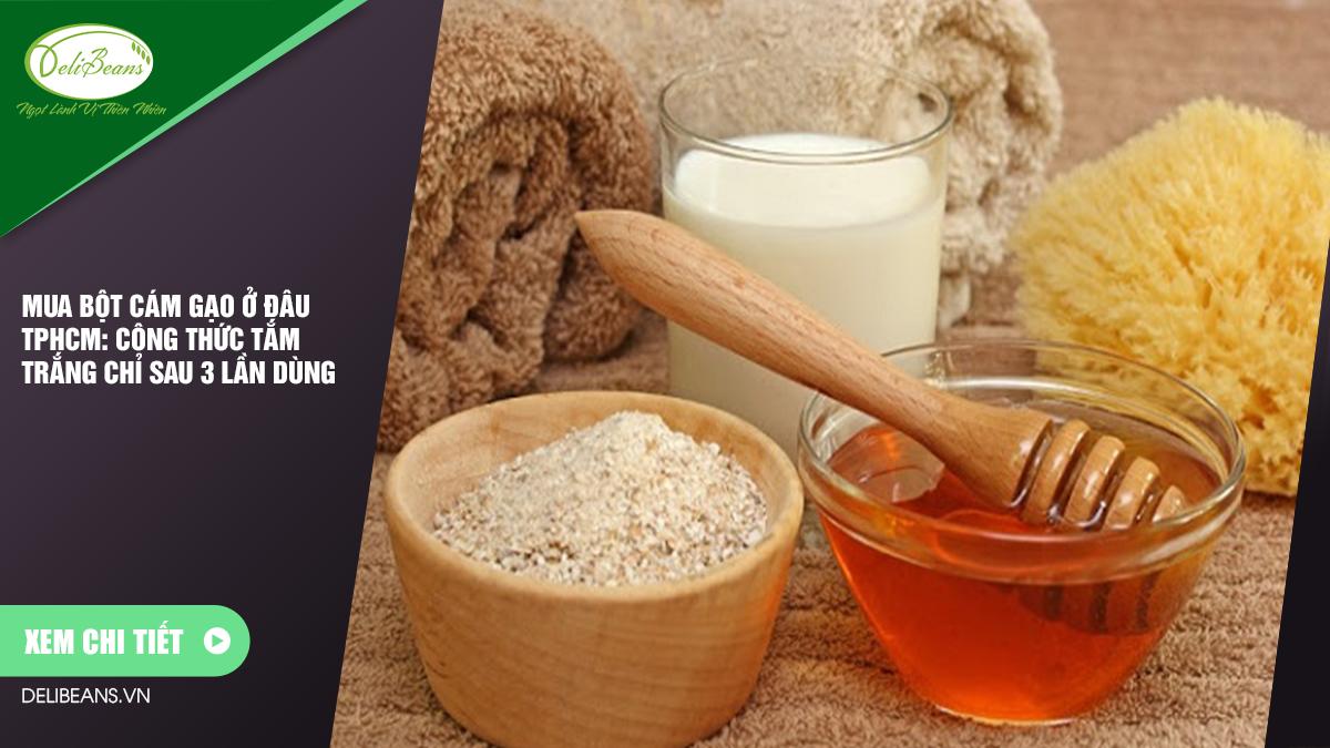 Mua bột cám gạo ở đâu TPHCM: Công thức tắm trắng chỉ sau 3 lần sử dụng 1 - Deli Beans